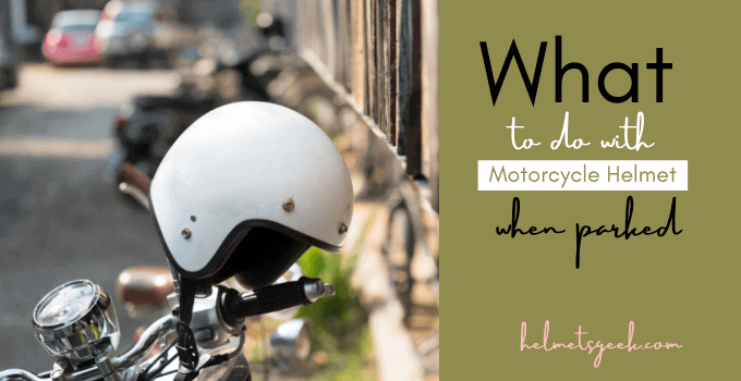 What To Do With Motorcycle Helmet When Parked? 2 Solutions With Pros and Cons