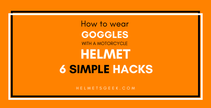 How to Wear Goggles with a Motorcycle Helmet || 6 Simple Hacks