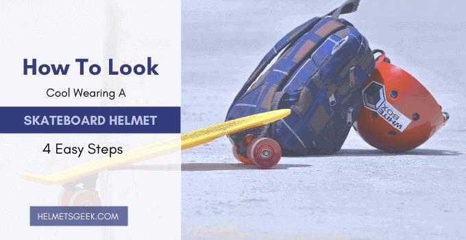 How To Look Cool Wearing A Skateboard Helmet – 4 Easy Steps