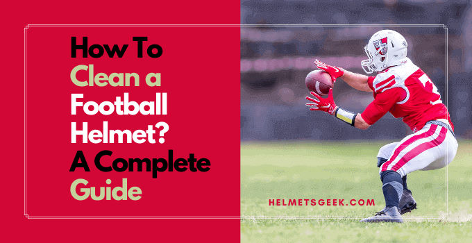 How To Clean a Football Helmet? A Complete Guide